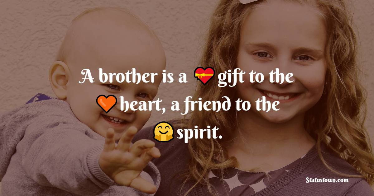 A brother is a gift to the heart, a friend to the spirit.