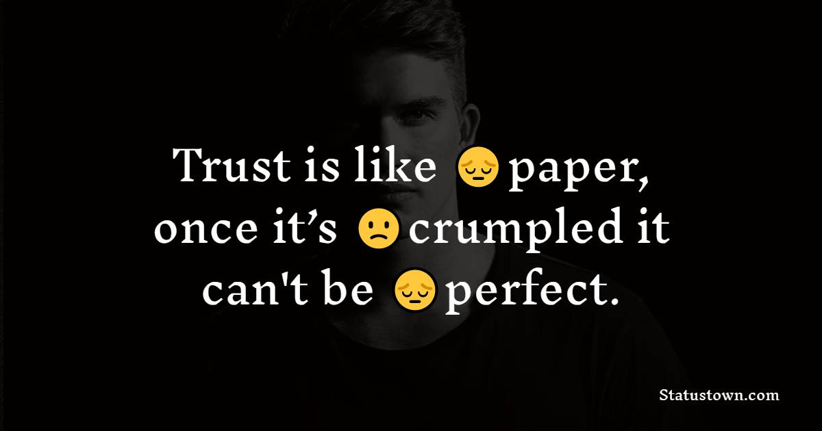 Trust is like paper, once it's crumpled it can't be perfect.