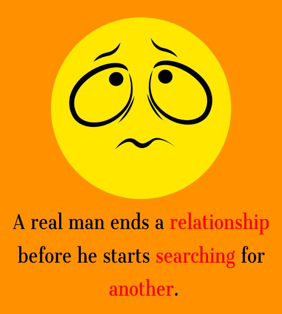 A real man ends a relationship before he starts searching for another.