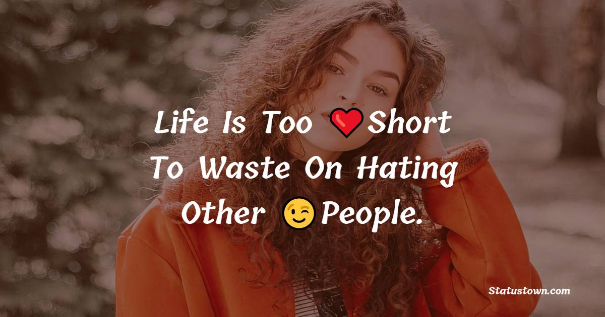 Life Is Too Short To Waste On Hating Other People.