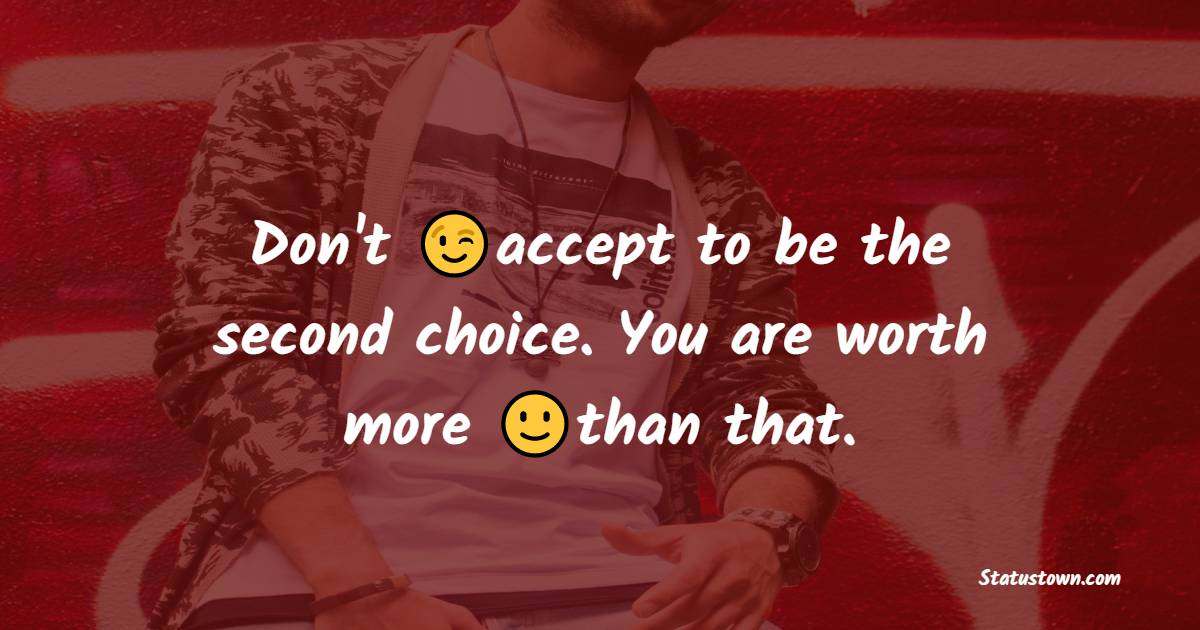 Don't accept to be the second choice. You are worth more than that. - cool status