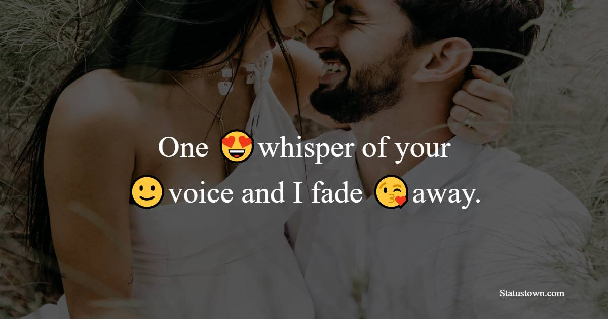 One whisper of your voice and I fade away.