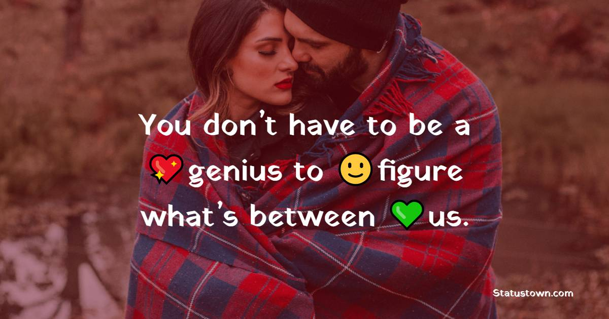 You don't have to be a genius to figure what's between us.