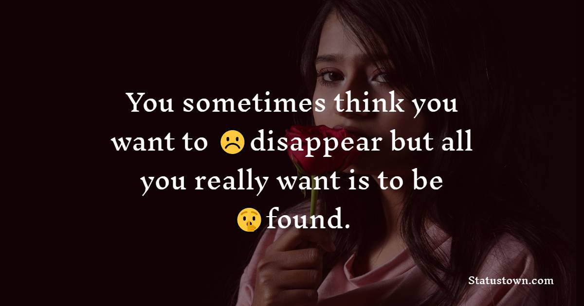 You sometimes think you want to disappear but all you really want is to be found.