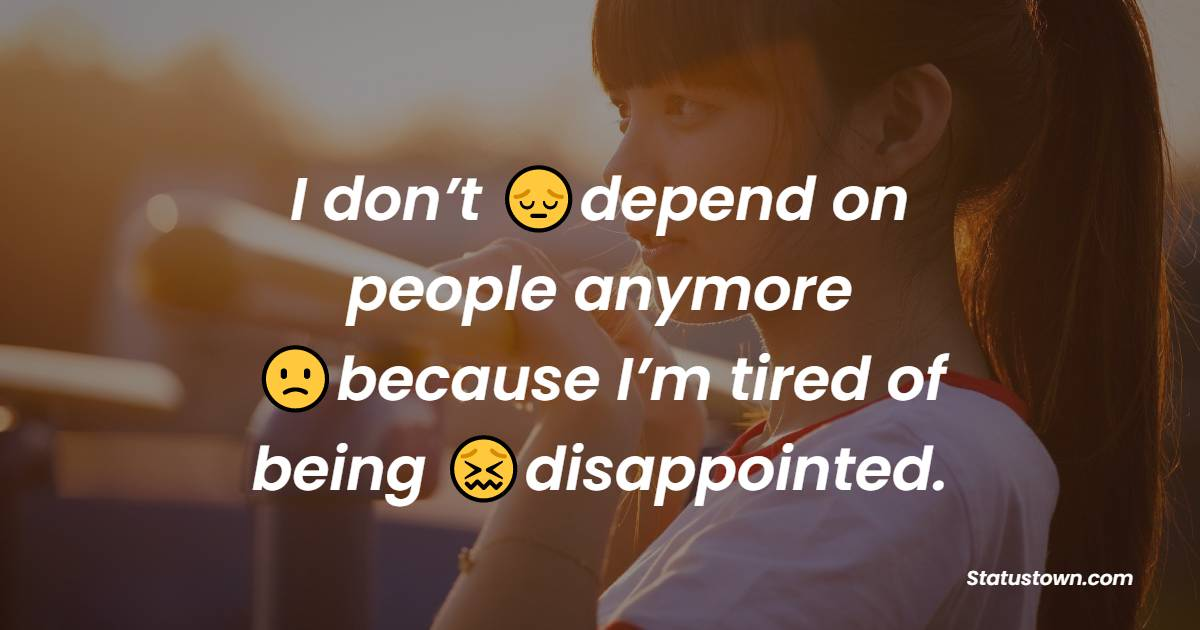 I don't depend on people anymore because I'm tired of being disappointed.