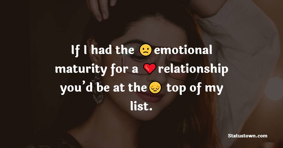 If I had the emotional maturity for a relationship you'd be at the top of my list.