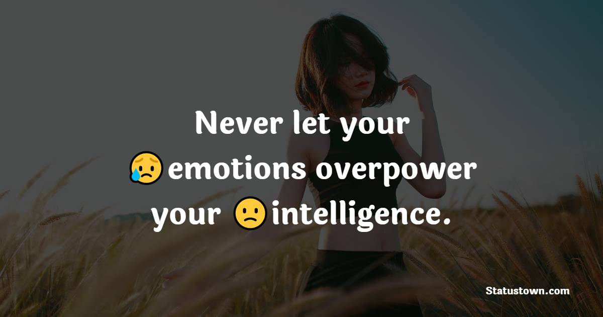 Never let your emotions overpower your intelligence.