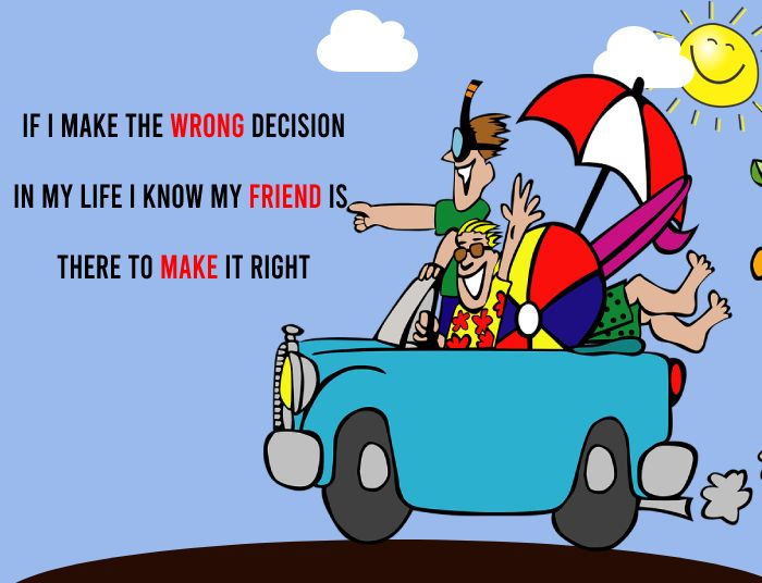 If I make the wrong decision in my life I know my friend is there to make it right