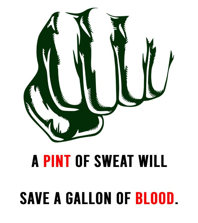 A pint of sweat will save a gallon of blood.