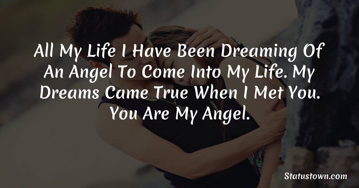 All my life I have been dreaming of an angel to come into my life. My dreams came true when I met you. You are my angel.