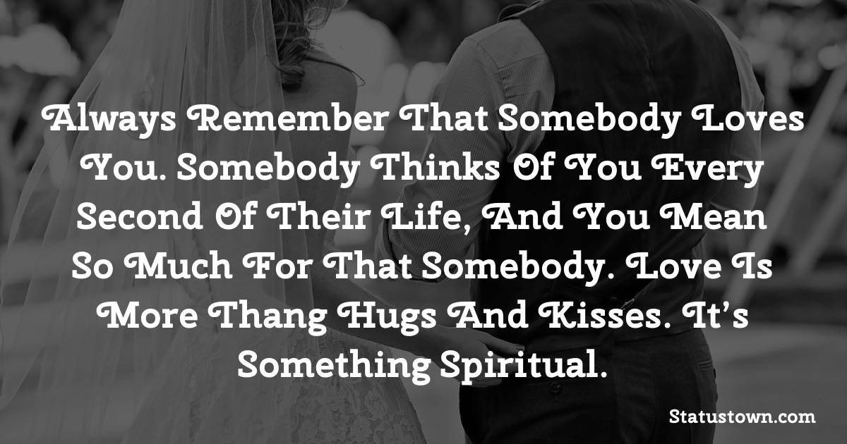 Always remember that somebody loves you. Somebody thinks of you every second of their life, and you mean so much for that somebody. Love is more thang hugs and kisses. It's something spiritual. - love status
