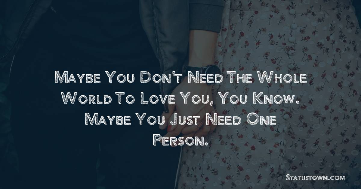 Maybe you don't need the whole world to love you, you know. Maybe you just need one person.