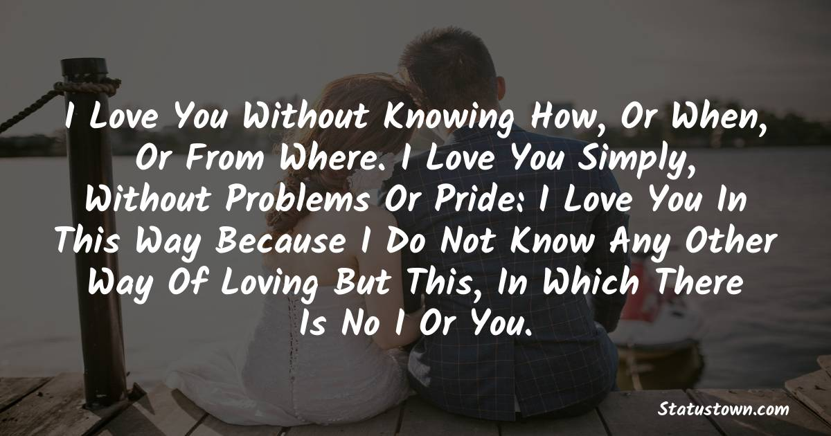 I love you without knowing how, or when, or from where. I love you simply, without problems or pride: I love you in this way because I do not know any other way of loving but this, in which there is no I or you.