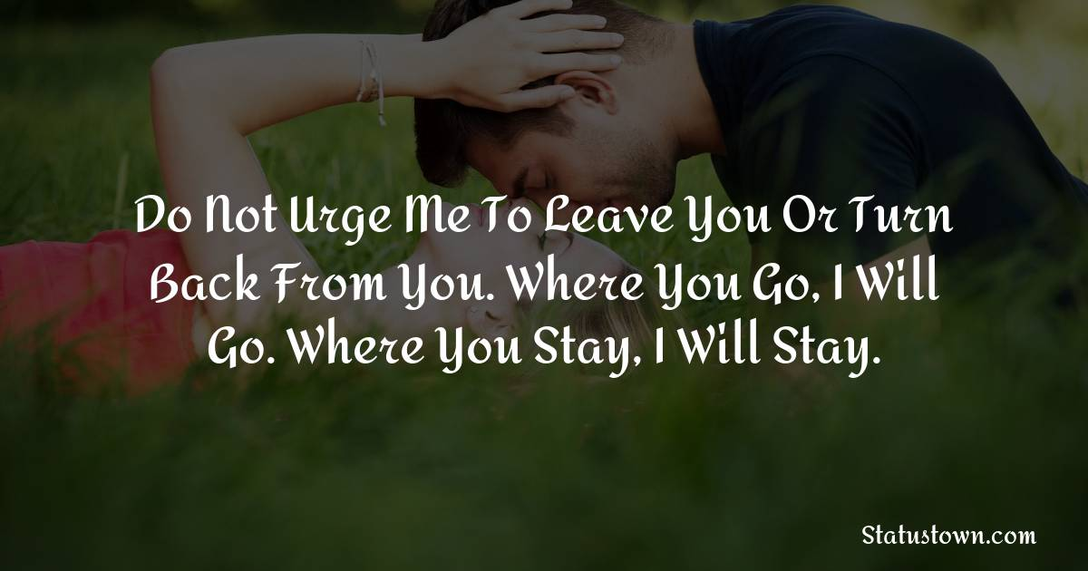 Do not urge me to leave you or turn back from you. Where you go, I will go. Where you stay, I will stay.