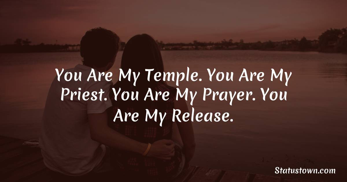 You are my temple. You are my priest. You are my prayer. You are my release.