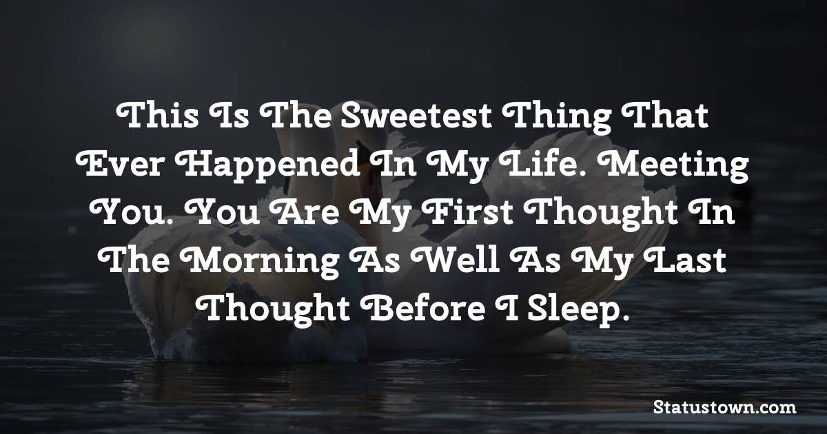 This is the sweetest thing that ever happened in my life. Meeting you. You are my first thought in the morning as well as my last thought before I sleep.