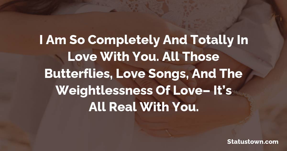 I am so completely and totally in love with you. All those butterflies, love songs, and the weightlessness of love– It's all real with you.