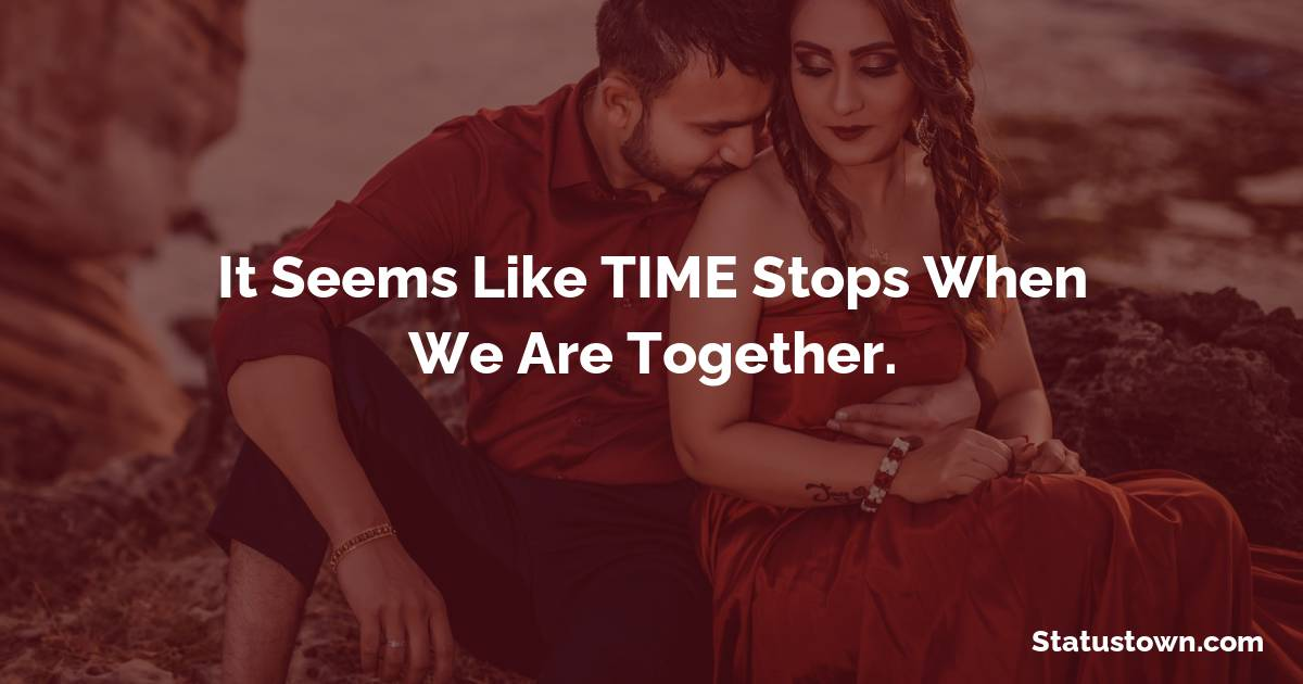 It Seems Like TIME Stops When We Are Together.