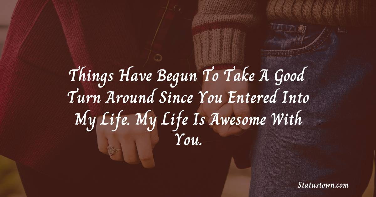 Things have begun to take a good turn around since you entered into my life. My life is awesome with you.