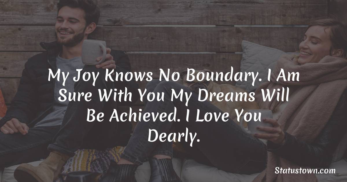 My joy knows no boundary. I am sure with you my dreams will be achieved. I love you dearly.