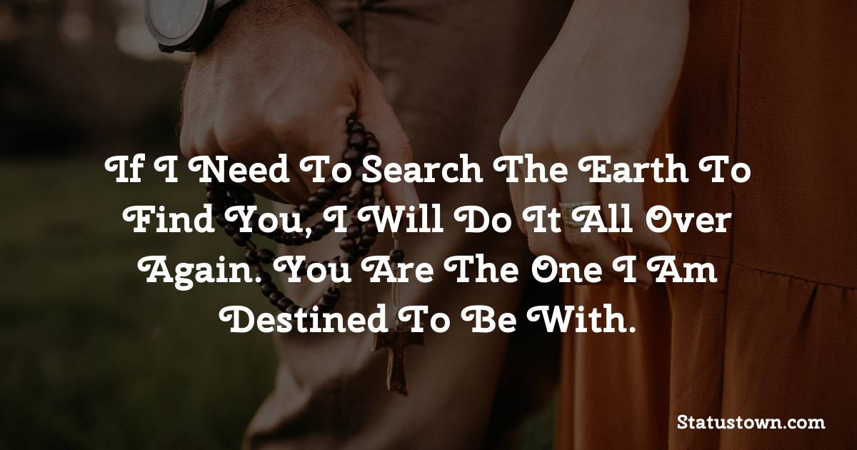 If I need to search the earth to find you, I will do it all over again. You are the one I am destined to be with.