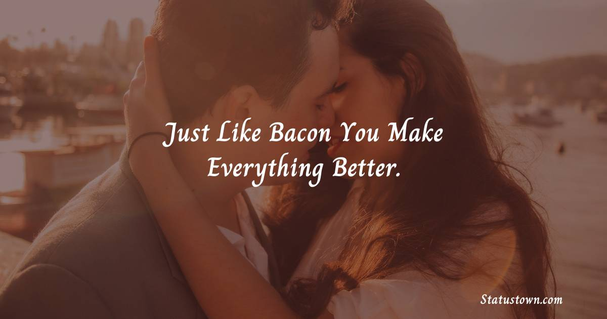 Just like bacon you make everything better.
