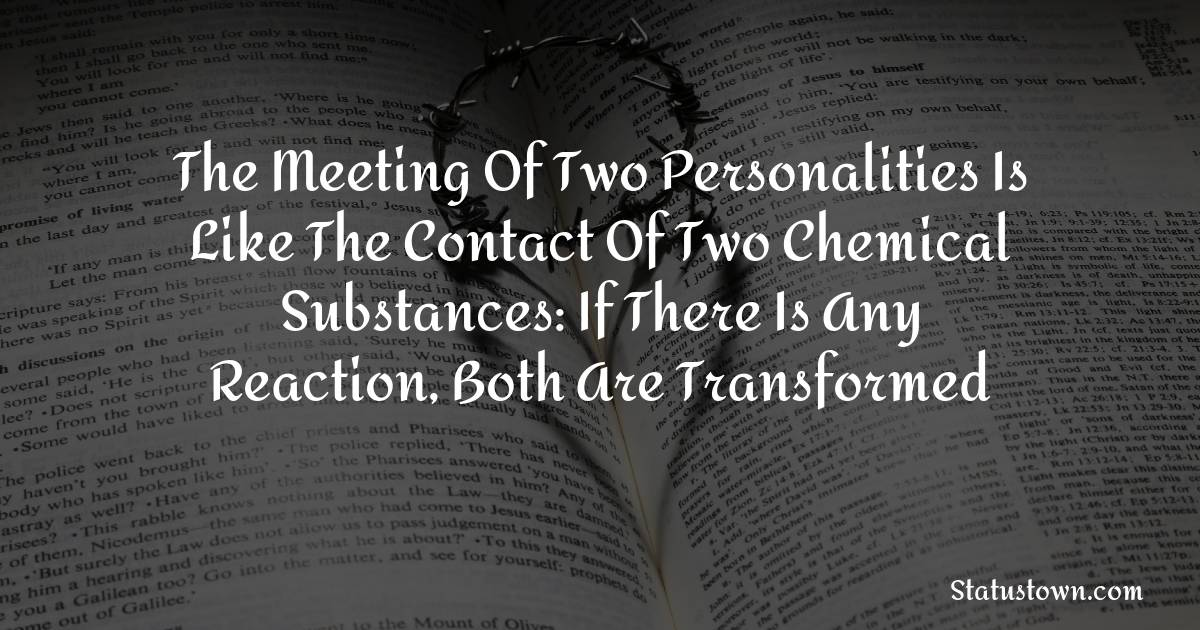 The meeting of two personalities is like the contact of two chemical substances: if there is any reaction, both are transformed