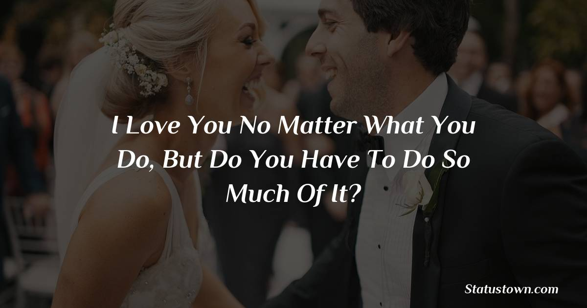 I love you no matter what you do, but do you have to do so much of it?