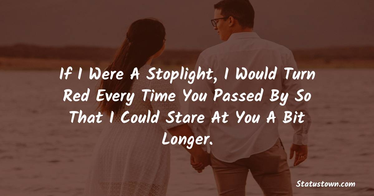 If I were a stoplight, I would turn red every time you passed by so that I could stare at you a bit longer.