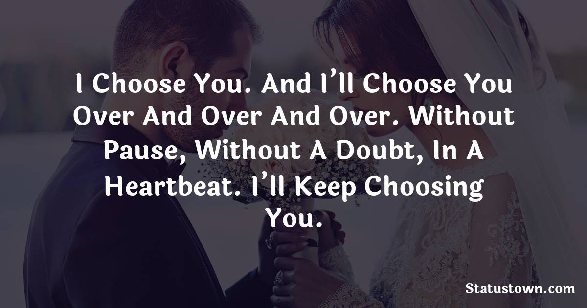I choose you. And I'll choose you over and over and over. Without pause, without a doubt, in a heartbeat. I'll keep choosing you.