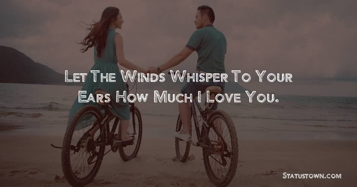 Let the winds whisper to your ears how much I love you.