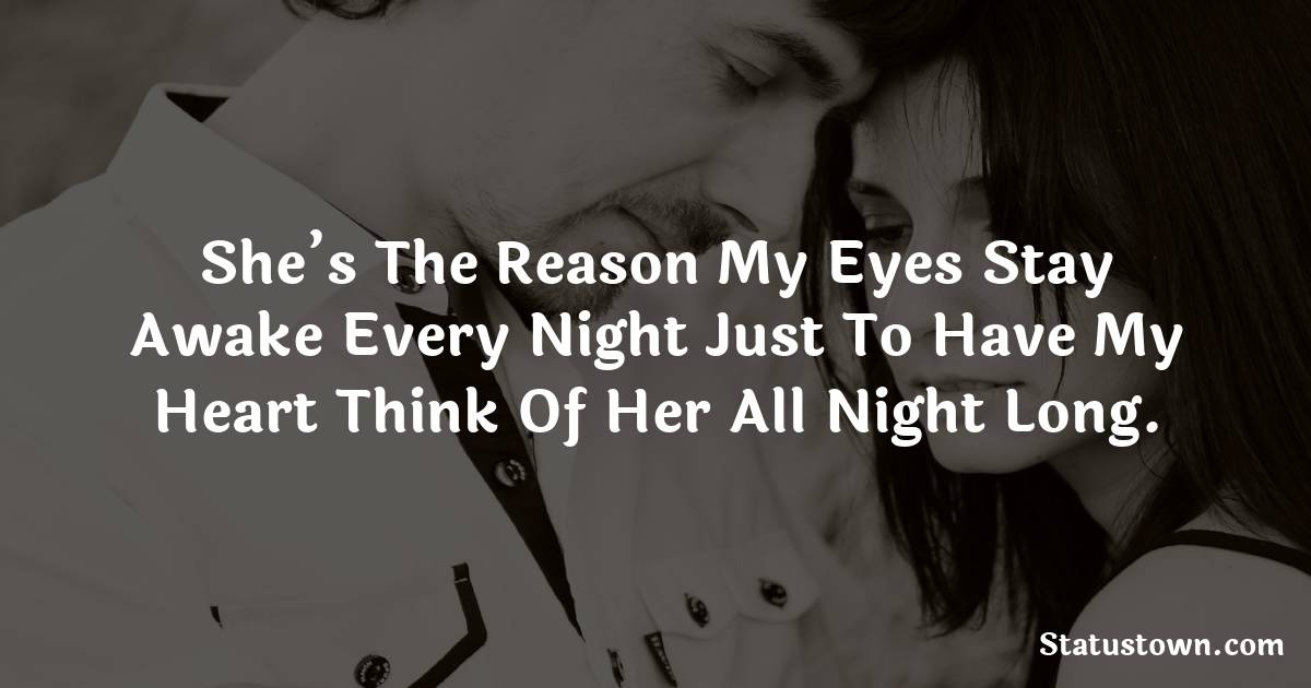 She's the reason my eyes stay awake every night just to have my heart think of her all night long.