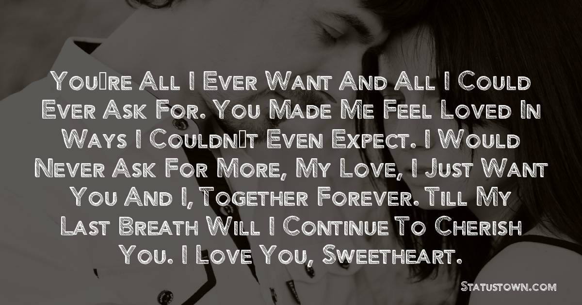 You're all I ever want and all I could ever ask for. You made me feel loved in ways I couldn't even expect. I would never ask for more, my love, I just want you and I, together forever. Till my last breath will I continue to cherish you. I love you, sweetheart. - love status for girlfriend