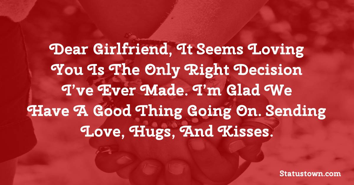 Dear girlfriend, it seems loving you is the only right decision I've ever made. I'm glad we have a good thing going on. Sending love, hugs, and kisses. - love status for girlfriend