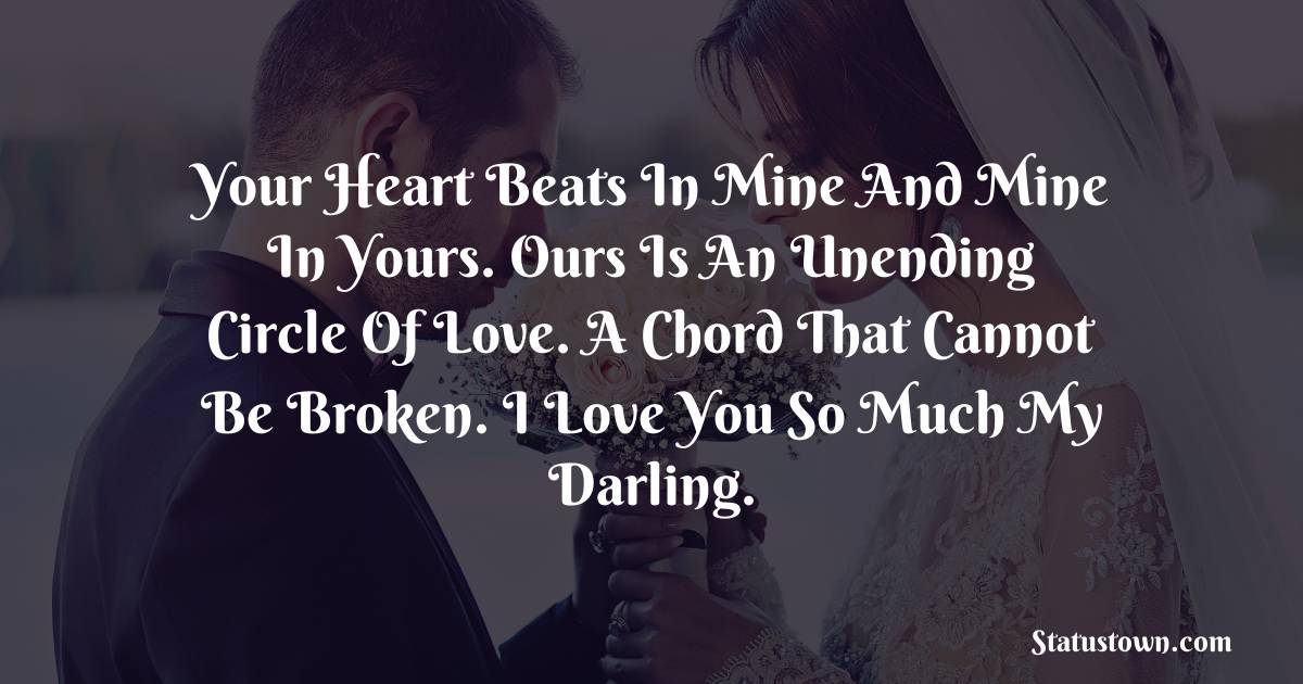 Your heart beats in mine and mine in yours. Ours is an unending circle of love. A chord that cannot be broken. I love you so much my darling.