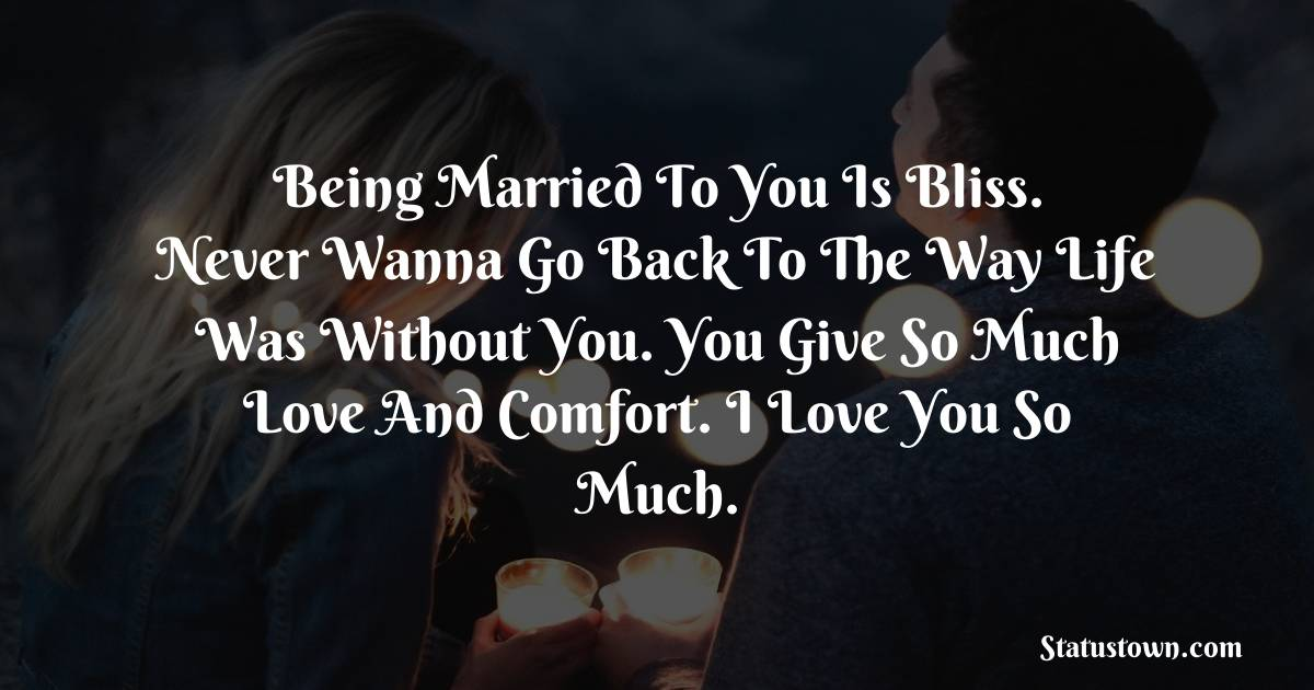 Being married to you is bliss. Never wanna go back to the way life was without you. You give so much love and comfort. I love you so much. - Love status For Husband