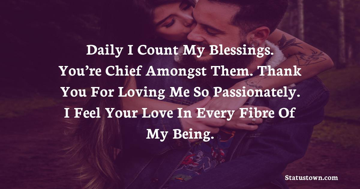 Daily I count my blessings. You're chief amongst them. Thank you for loving me so passionately. I feel your love in every fibre of my being.