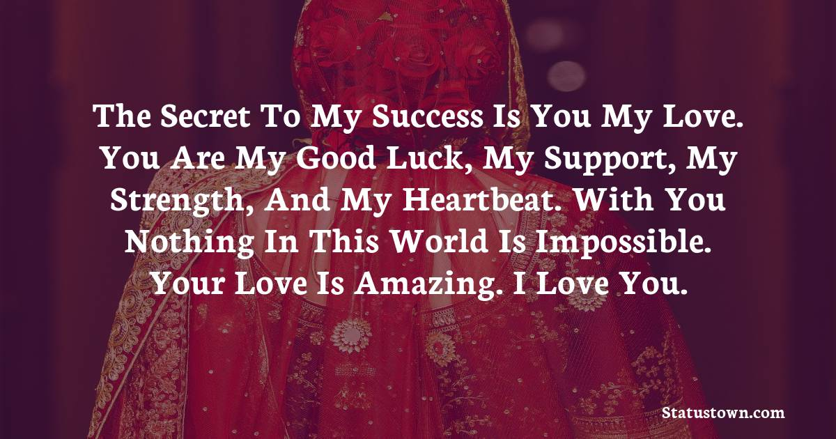 The secret to my success is you my love. You are my good luck, my support, my strength, and my heartbeat. With you nothing in this world is impossible. Your love is amazing. I love you.