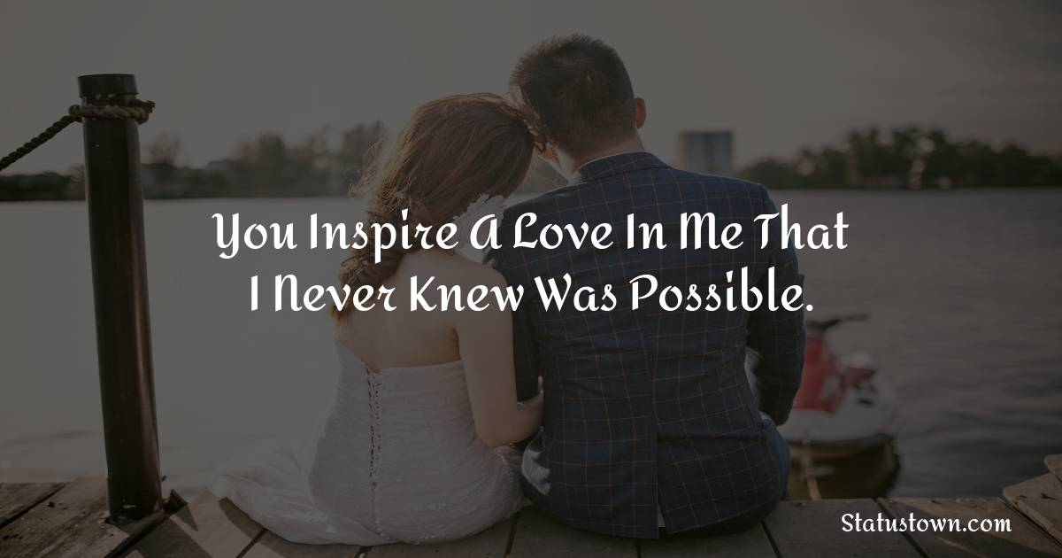 You inspire a love in me that I never knew was possible.