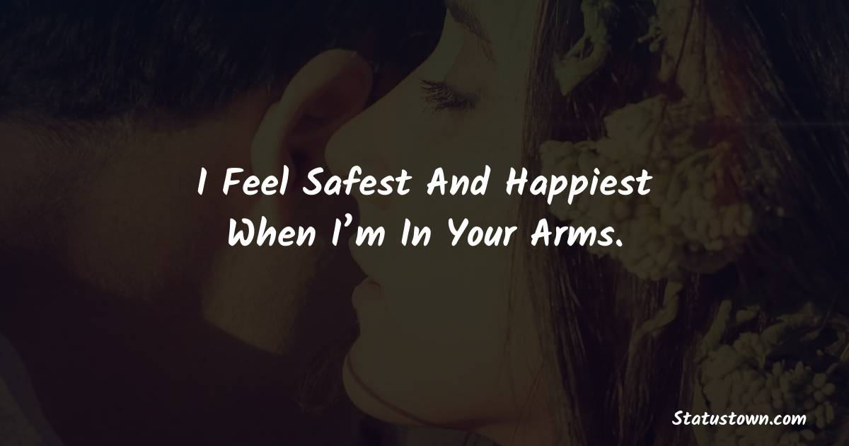 I feel safest and happiest when I'm in your arms.