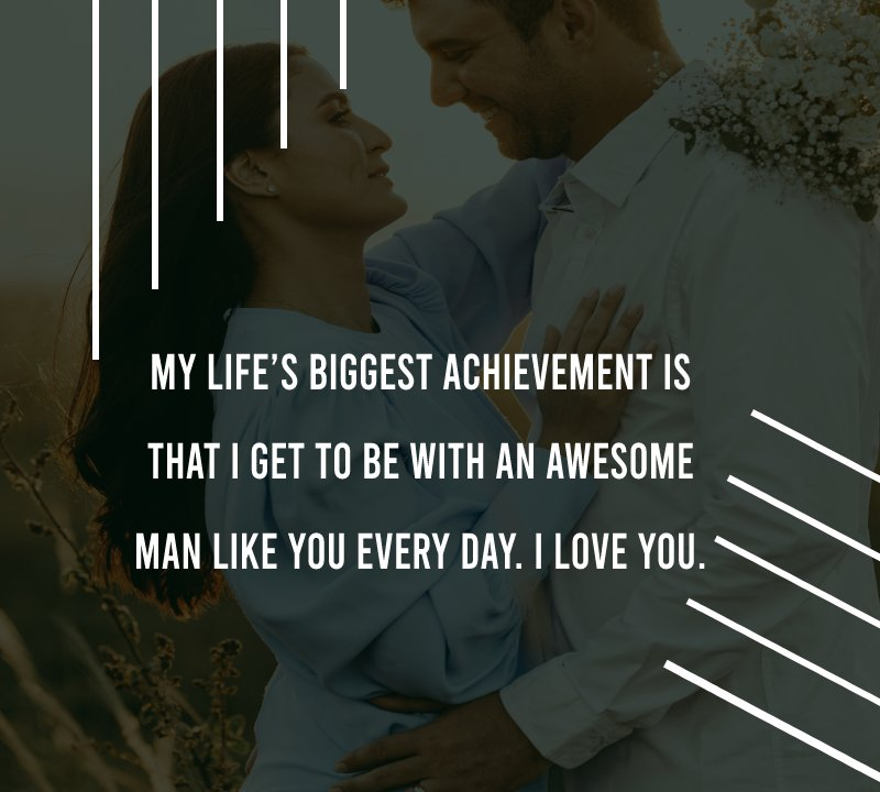 My life's biggest achievement is that I get to be with an awesome man like you every day. I love you.