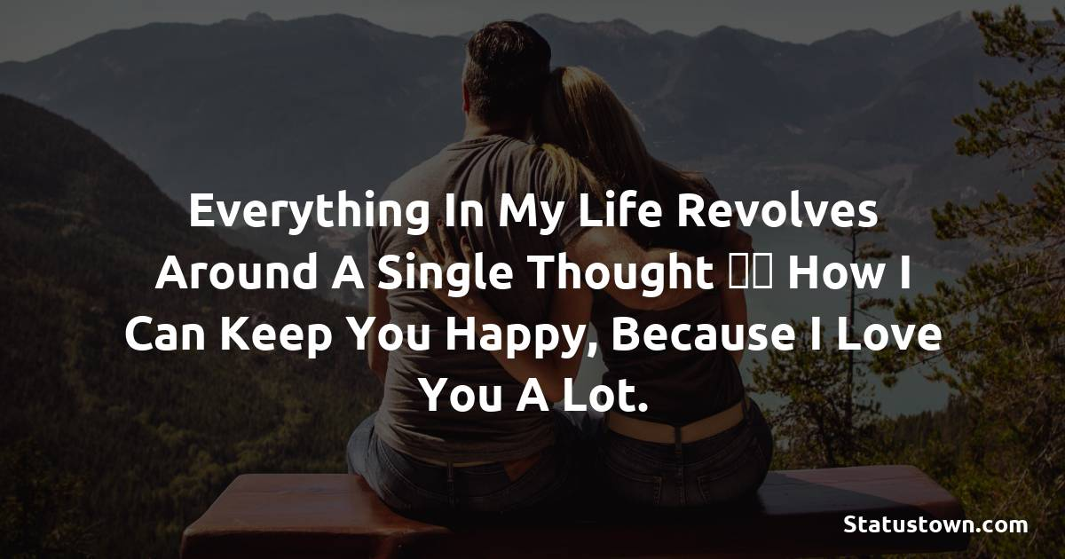 Everything in my life revolves around a single thought – how I can keep you happy, because I love you a lot.