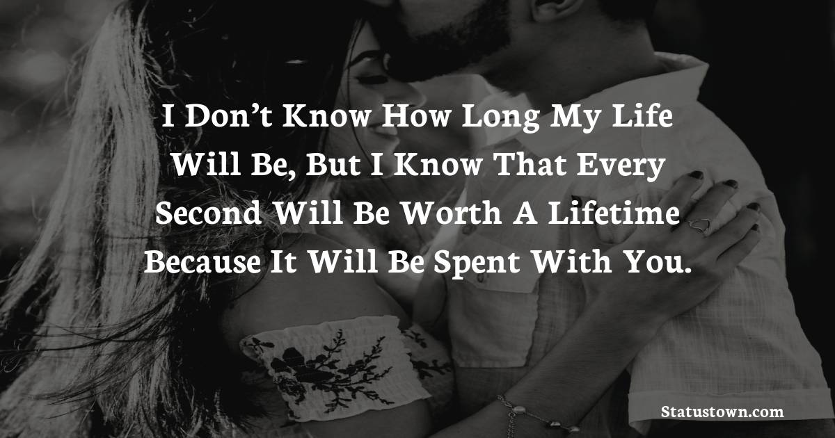 I don't know how long my life will be, but I know that every second will be worth a lifetime because it will be spent with you.