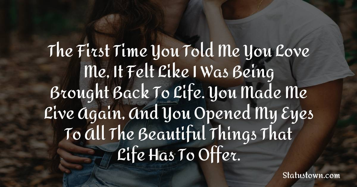 The first time you told me you love me, it felt like I was being brought back to life. You made me live again, and you opened my eyes to all the beautiful things that life has to offer.