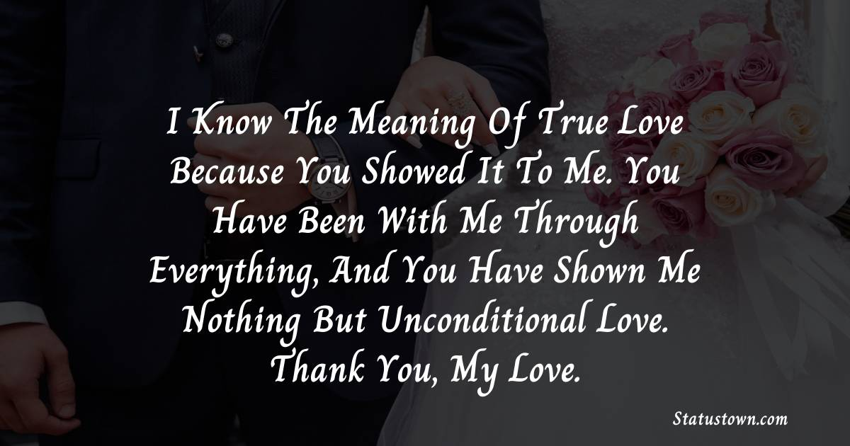 I know the meaning of true love because you showed it to me. You have been with me through everything, and you have shown me nothing but unconditional love. Thank you, my love.