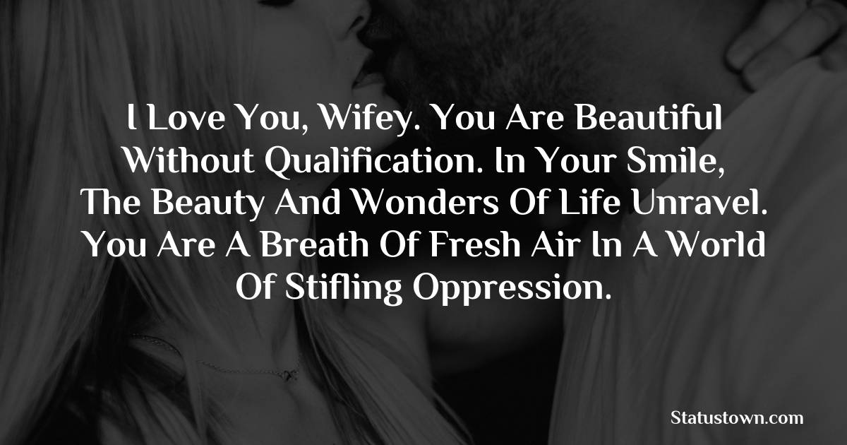 I love you, wifey. You are beautiful without qualification. In your smile, the beauty and wonders of life unravel. You are a breath of fresh air in a world of stifling oppression.