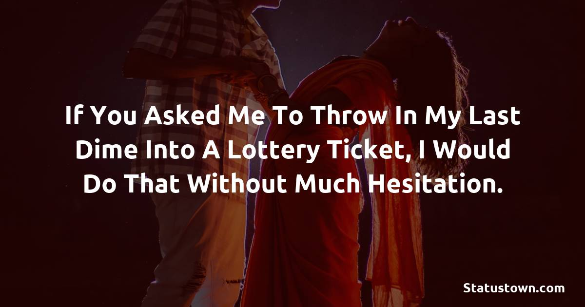 If you asked me to throw in my last dime into a lottery ticket, I would do that without much hesitation.
