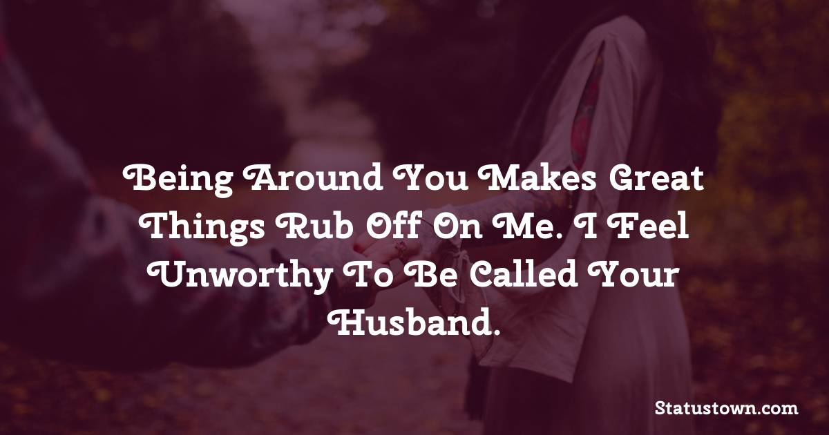 Being around you makes great things rub off on me. I feel unworthy to be called your husband. - love status for wife