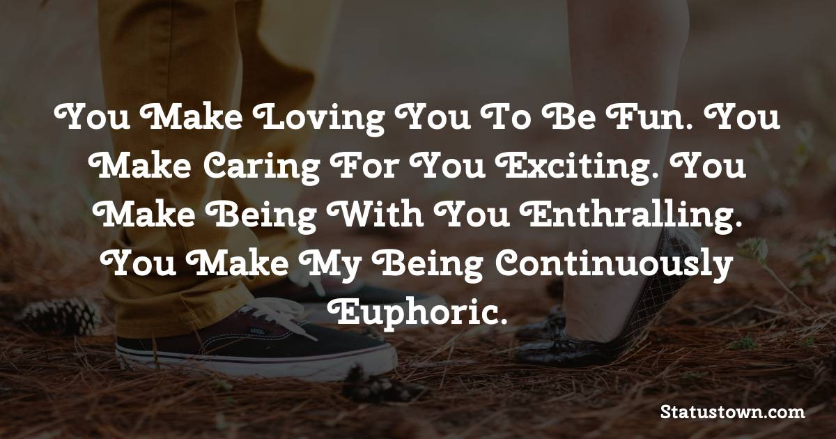 You make loving you to be fun. You make caring for you exciting. You make being with you enthralling. You make my being continuously euphoric. - love status for wife