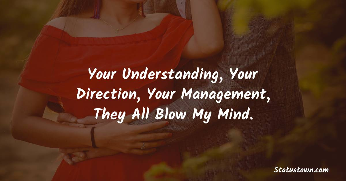 Your understanding, your direction, your management, they all blow my mind.
